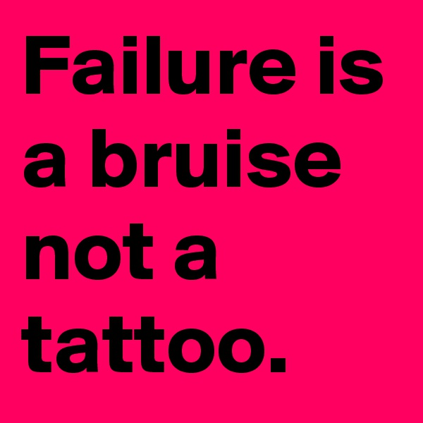 Failure is a bruise not a tattoo.
