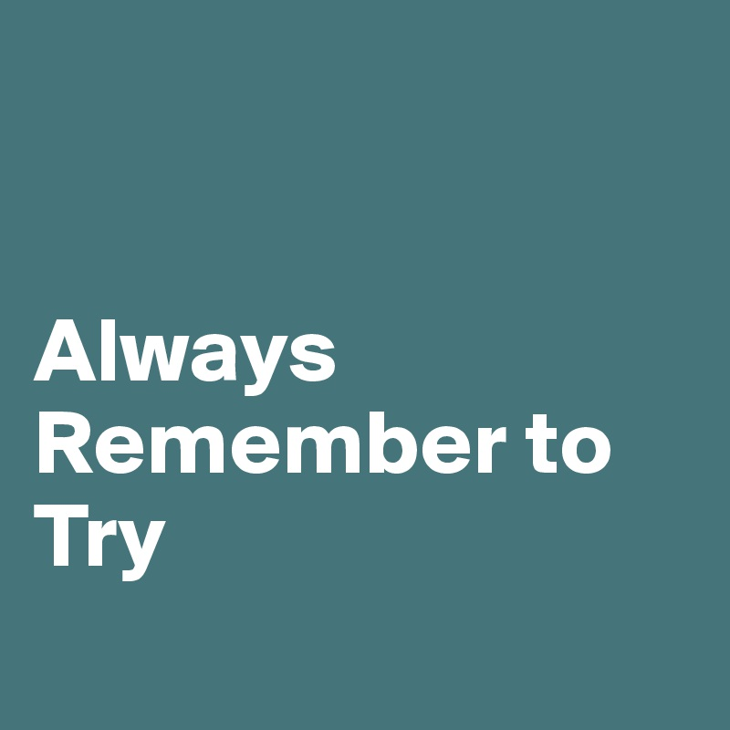 Always Remember to Try