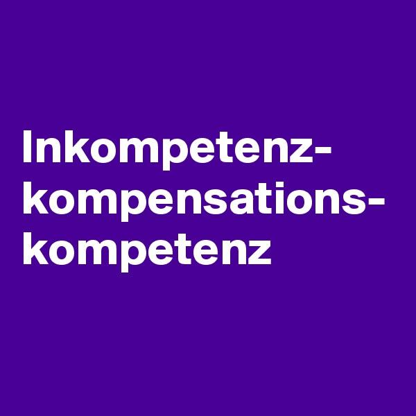 Inkompetenz- kompensations- kompetenz
