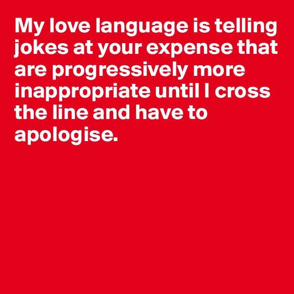 My love language is telling jokes at your expense that are progressively more inappropriate until I cross the line and have to apologise.