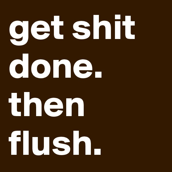 get shit done. then flush.