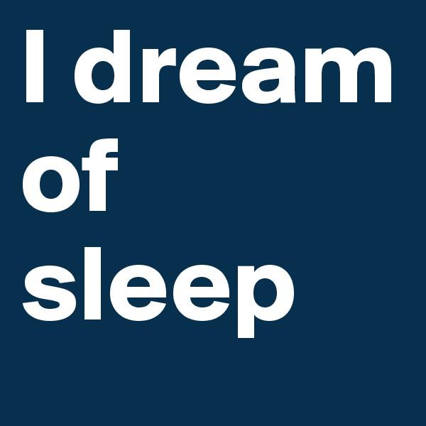I dream of sleep