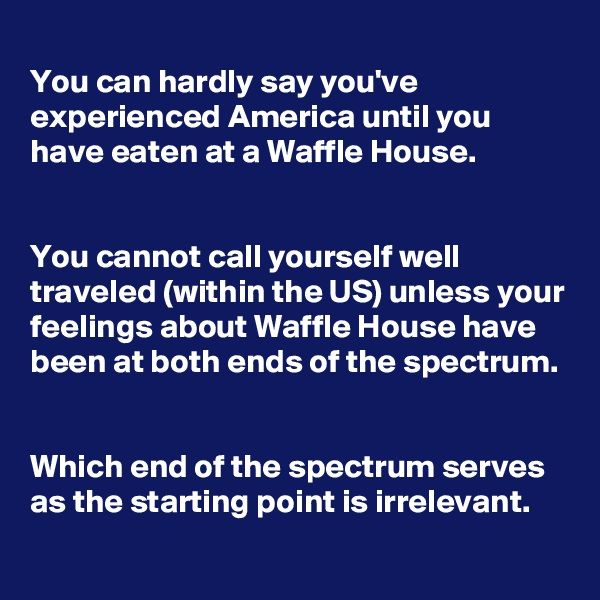 You can hardly say you've experienced America until you have eaten at a Waffle House.   You cannot call yourself well traveled (within the US) unless your feelings about Waffle House have been at both ends of the spectrum.   Which end of the spectrum serves as the starting point is irrelevant.