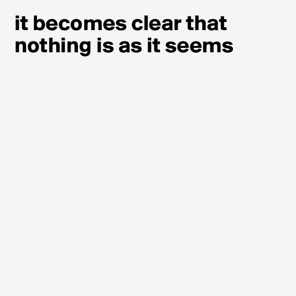 it becomes clear that nothing is as it seems