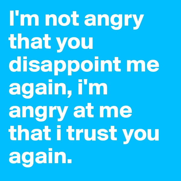 I'm not angry that you disappoint me again, i'm angry at me that i trust you again.