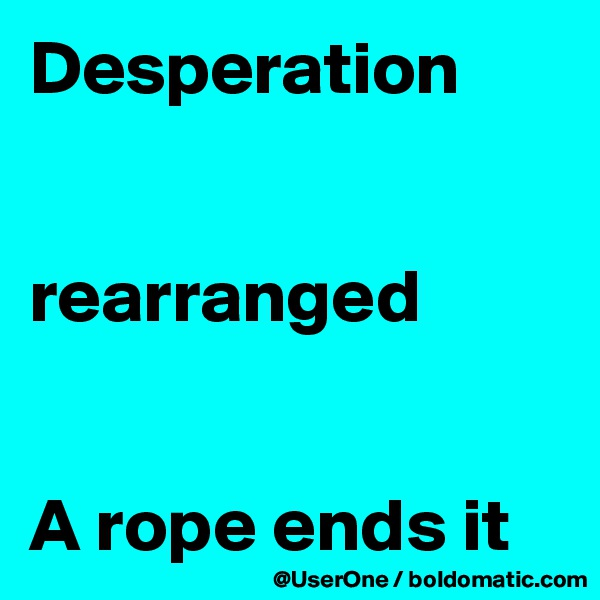 Desperation   rearranged   A rope ends it