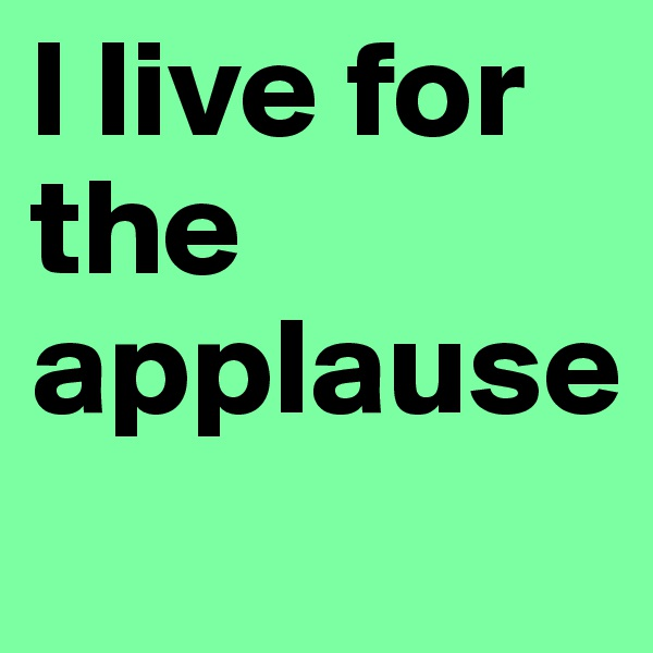 l live for the applause