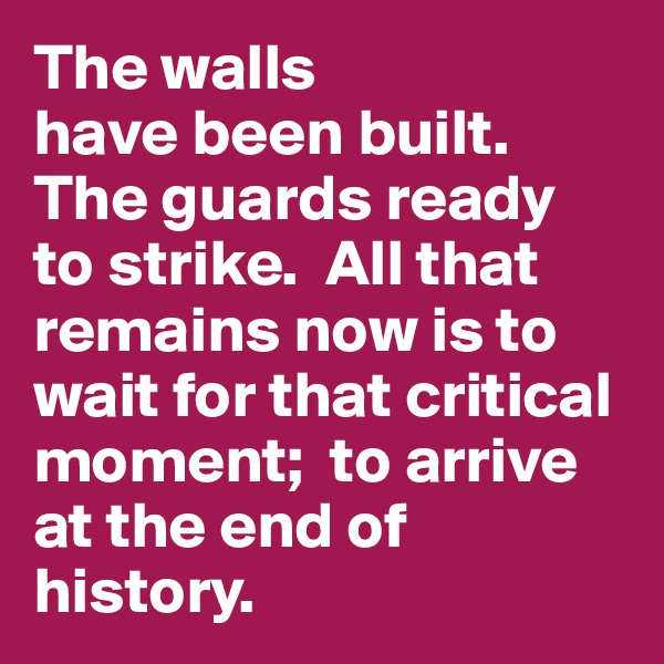 The walls  have been built. The guards ready  to strike.  All that remains now is to wait for that critical moment;  to arrive at the end of history.