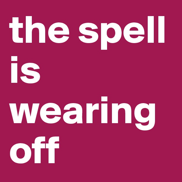 the spell is wearing off