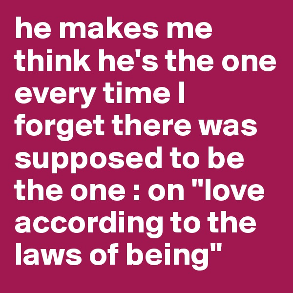 """he makes me think he's the one every time I forget there was supposed to be the one : on """"love according to the laws of being"""""""