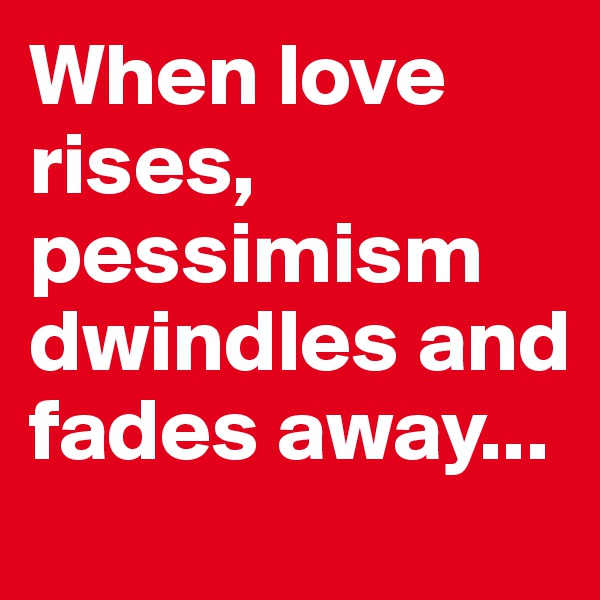 When love rises, pessimism dwindles and fades away...