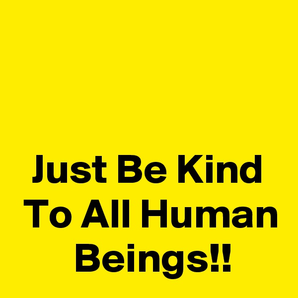 Just Be Kind   To All Human        Beings!!