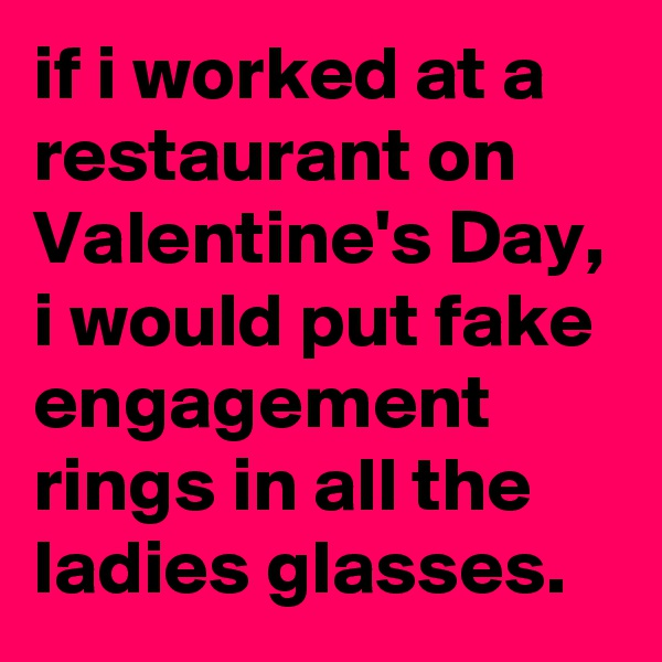 if i worked at a restaurant on Valentine's Day, i would put fake engagement rings in all the ladies glasses.