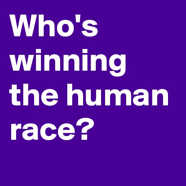 Who's winning the human race?