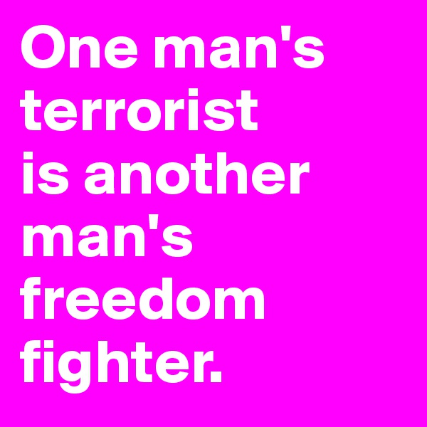 One man's terrorist  is another man's freedom fighter.