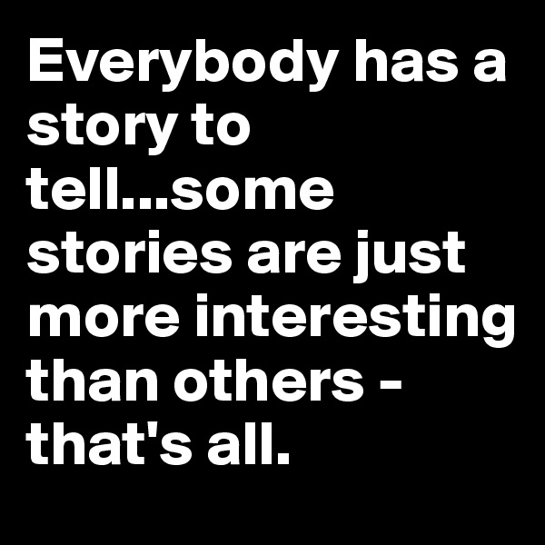 Everybody has a story to tell...some stories are just more interesting than others - that's all.