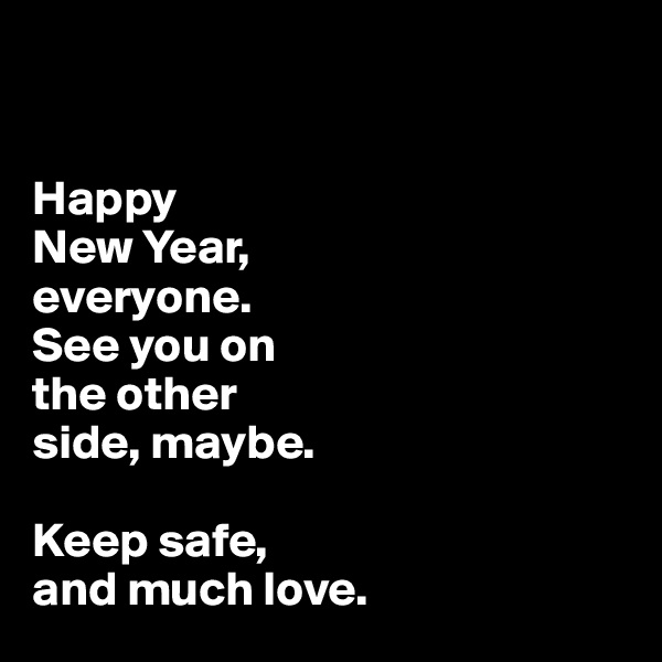 Happy  New Year,  everyone.  See you on  the other  side, maybe.   Keep safe,  and much love.