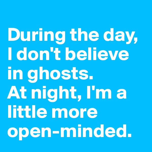 During the day, I don't believe in ghosts. At night, I'm a little more open-minded.
