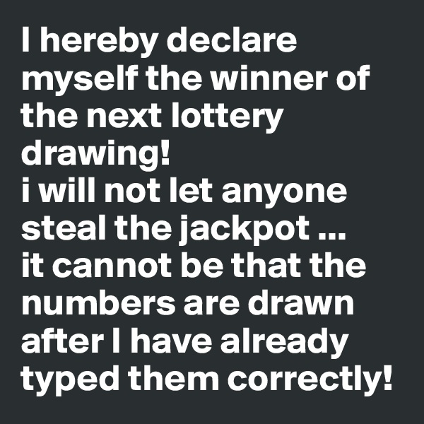 I hereby declare myself the winner of the next lottery drawing! i will not let anyone steal the jackpot ... it cannot be that the numbers are drawn after I have already typed them correctly!