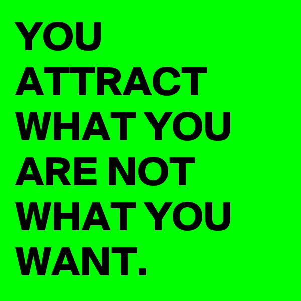 YOU ATTRACT WHAT YOU ARE NOT WHAT YOU WANT.