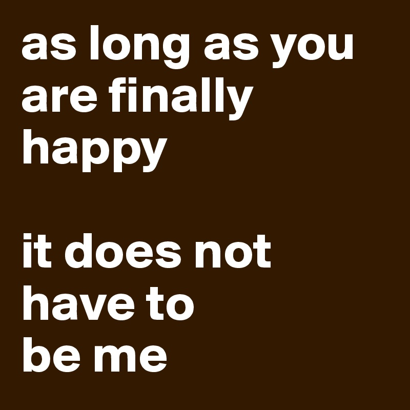 as long as you are finally  happy  it does not have to  be me
