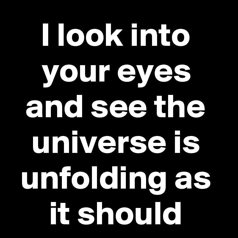 I look into your eyes and see the universe is unfolding as it should