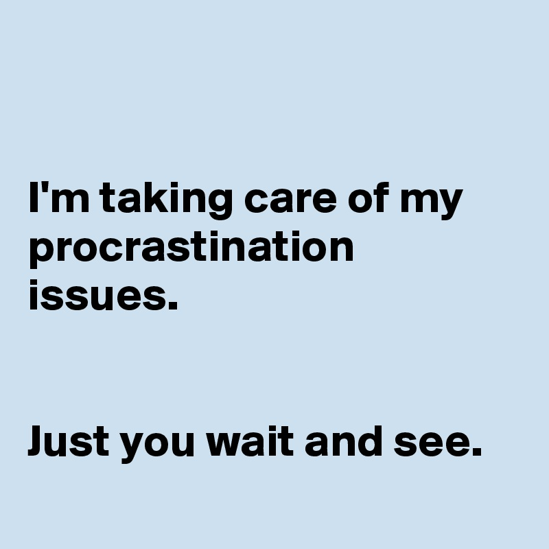 I'm taking care of my procrastination issues.   Just you wait and see.