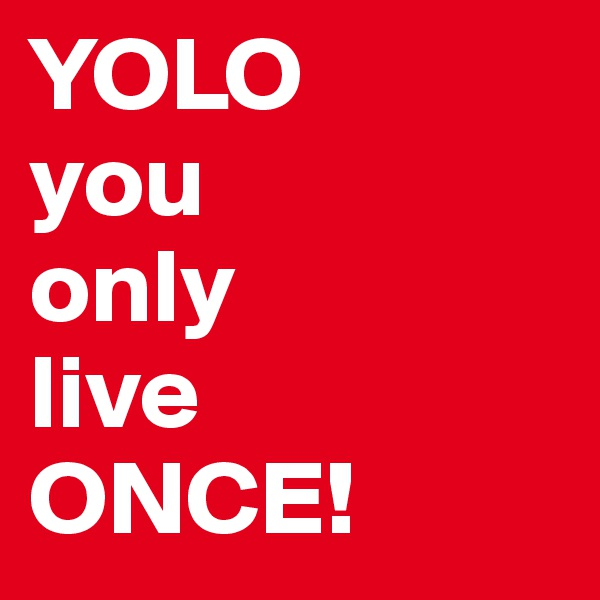 YOLO you only live ONCE!