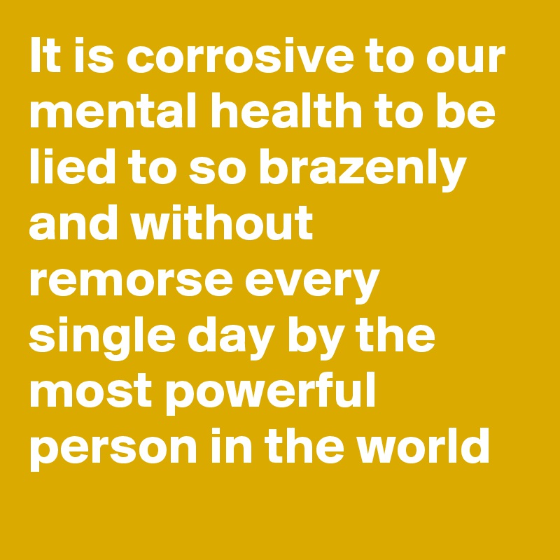 It is corrosive to our mental health to be lied to so brazenly and without remorse every single day by the most powerful person in the world