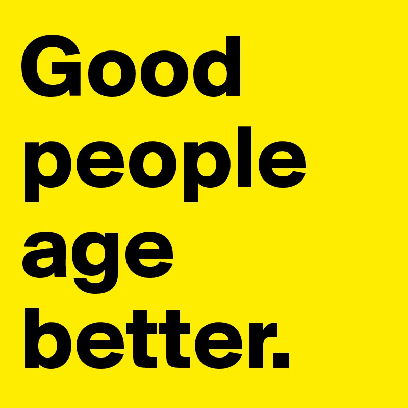 Good people age better.