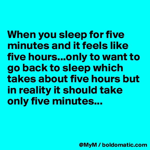 When you sleep for five minutes and it feels like five hours...only to want to go back to sleep which takes about five hours but  in reality it should take only five minutes...