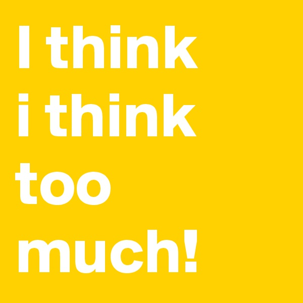 I think i think too much!