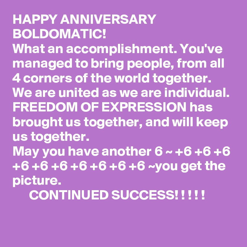 HAPPY ANNIVERSARY BOLDOMATIC!  What an accomplishment. You've managed to bring people, from all 4 corners of the world together.  We are united as we are individual.  FREEDOM OF EXPRESSION has brought us together, and will keep us together.  May you have another 6 ~ +6 +6 +6 +6 +6 +6 +6 +6 +6 +6 ~you get the picture.        CONTINUED SUCCESS! ! ! ! !