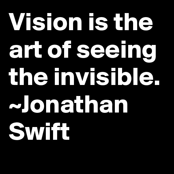 Vision is the art of seeing the invisible. ~Jonathan Swift