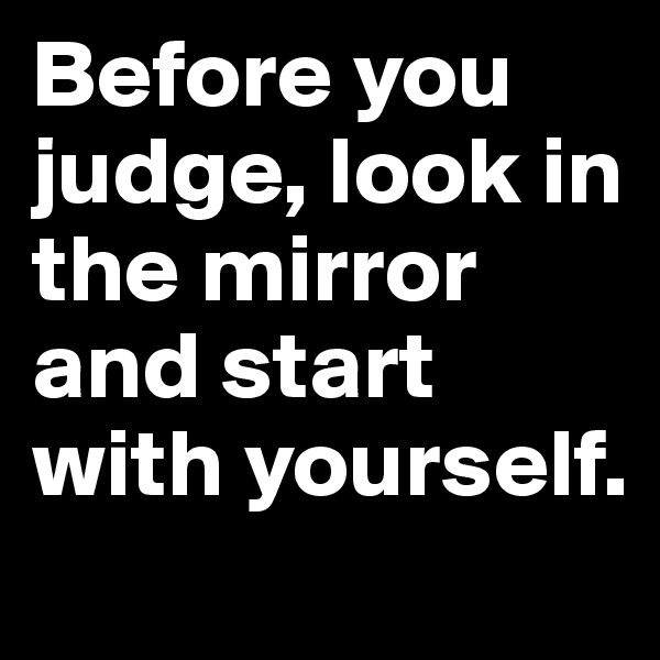 Before you judge, look in the mirror and start with yourself.