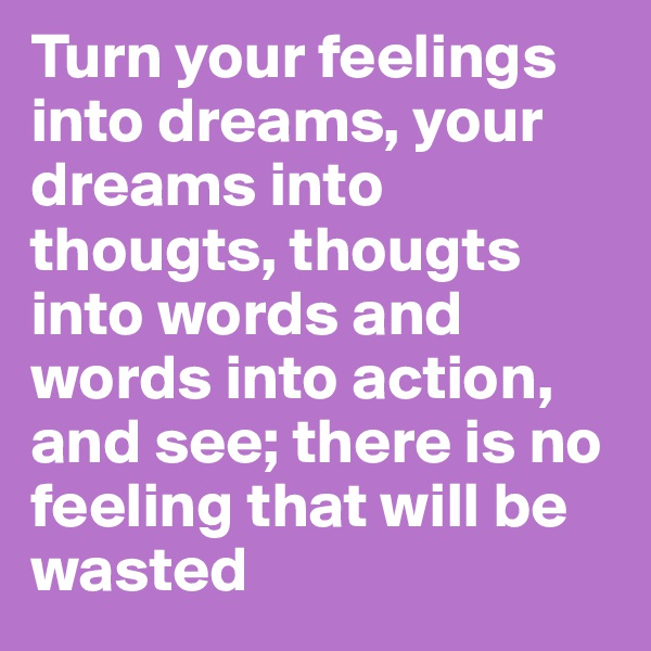 Turn your feelings into dreams, your dreams into thougts, thougts into words and words into action, and see; there is no feeling that will be wasted