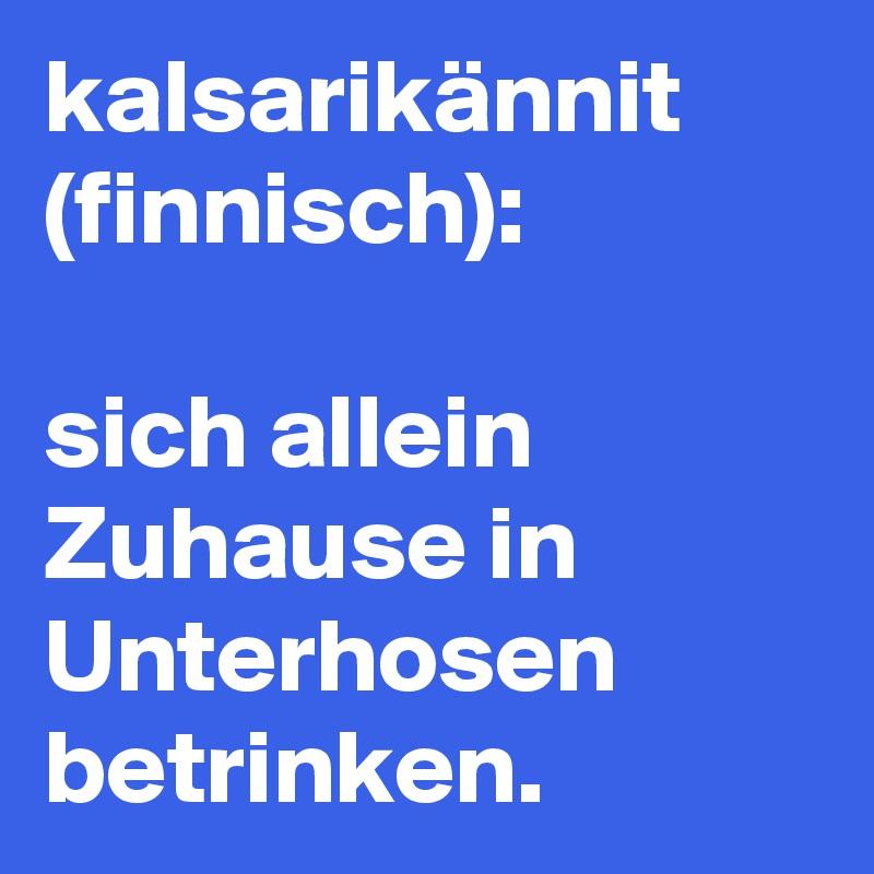 kalsarikännit (finnisch): sich allein Zuhause in Unterhosen betrinken. -  Post by KnightofSIAL on Boldomatic