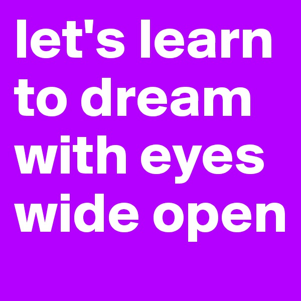 let's learn to dream with eyes wide open
