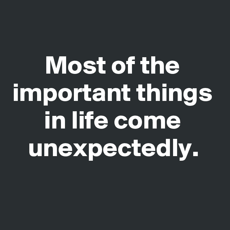 Most of the important things in life come unexpectedly.