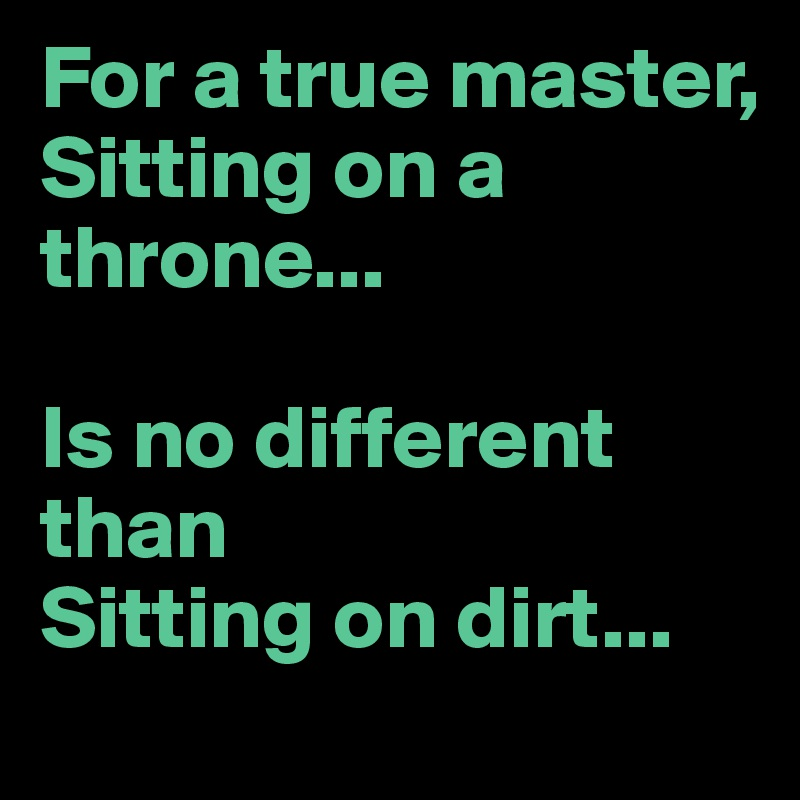 For a true master,  Sitting on a throne...  Is no different than Sitting on dirt...