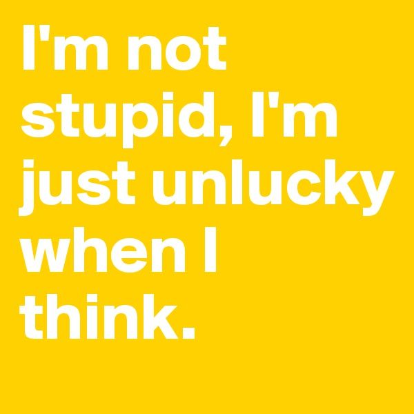 I'm not stupid, I'm just unlucky when I think.