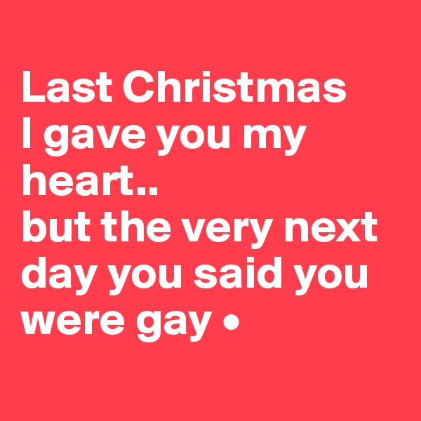 Last Christmas I gave you my heart.. but the very next day you said you were gay •