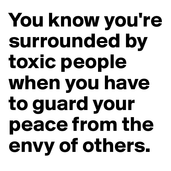 You know you're surrounded by toxic people when you have to guard your peace from the envy of others.