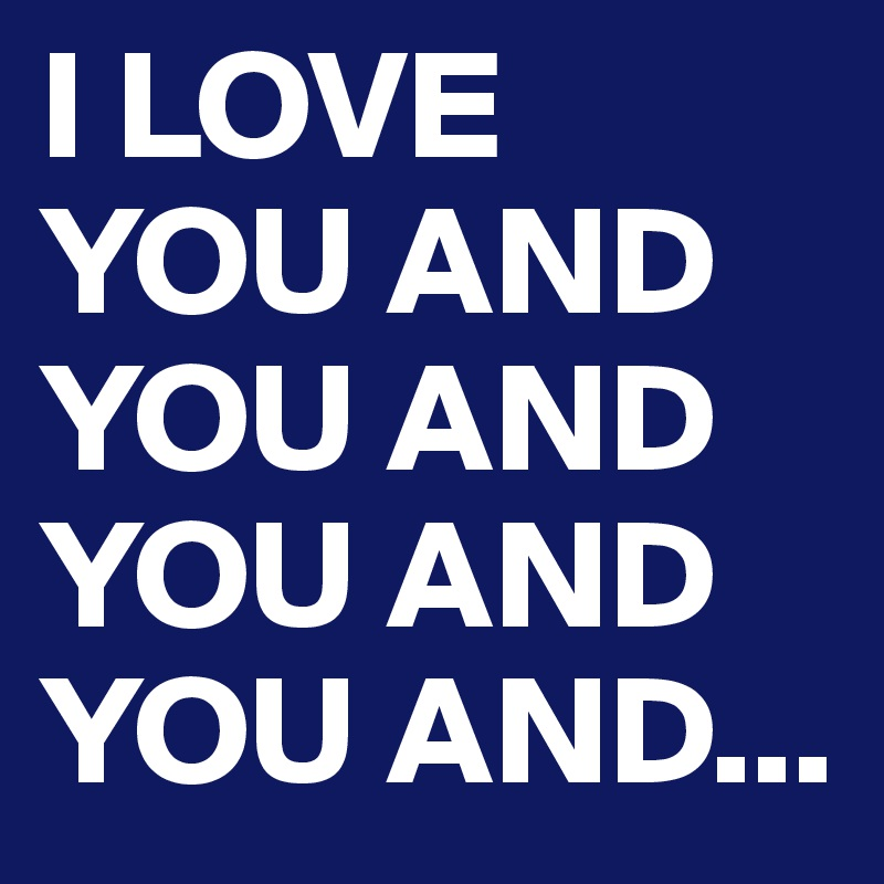 I LOVE YOU AND YOU AND YOU AND YOU AND...