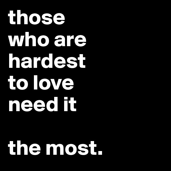 those who are hardest  to love  need it   the most.