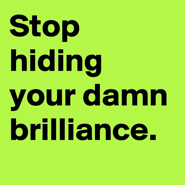 Stop hiding your damn brilliance.