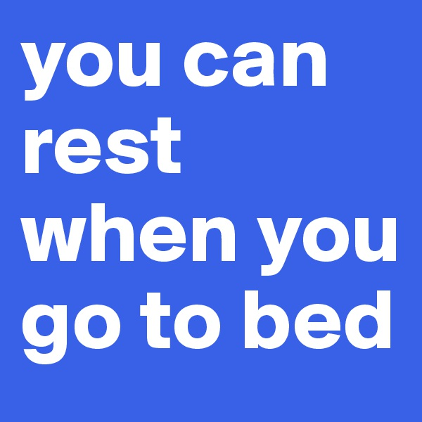 you can rest when you go to bed