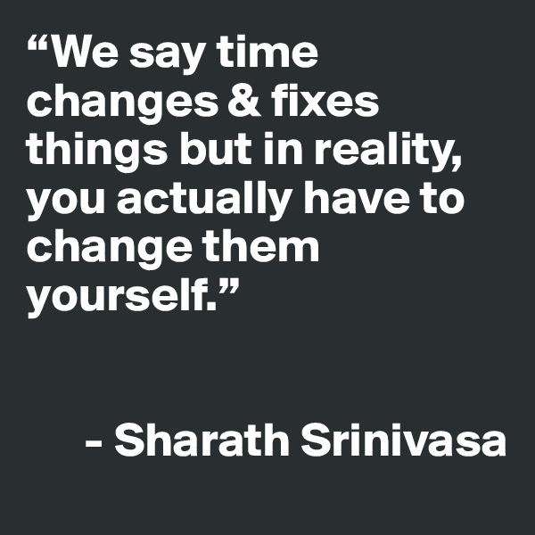 """""""We say time changes & fixes things but in reality, you actually have to change them yourself.""""         - Sharath Srinivasa"""