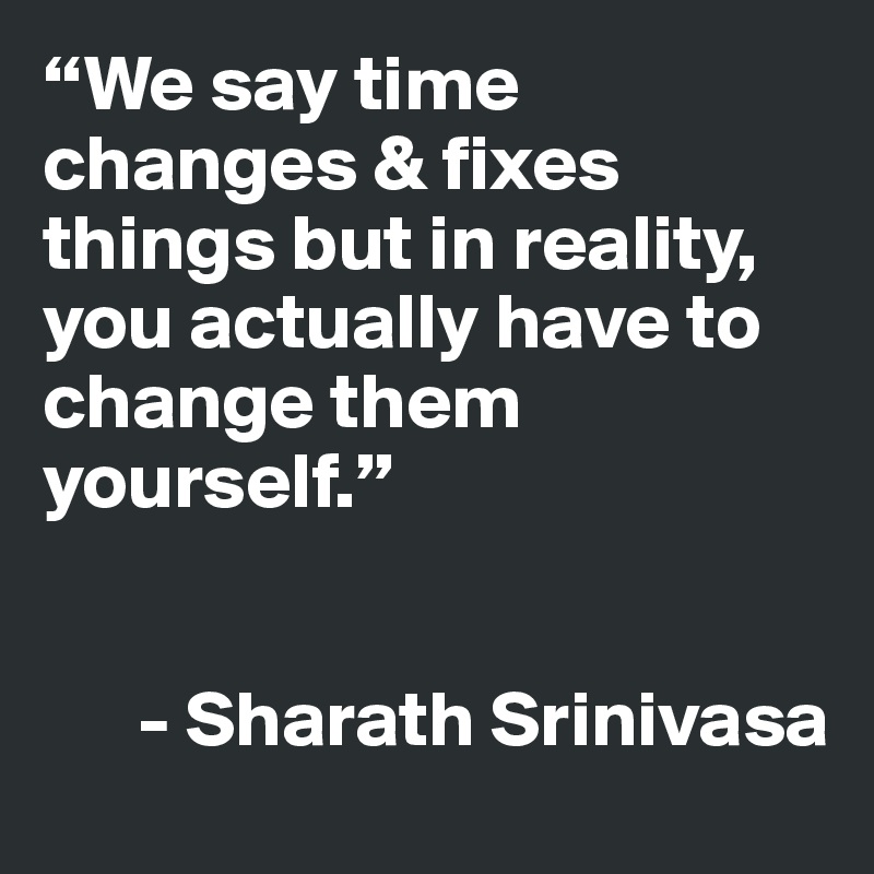 """We say time changes & fixes things but in reality, you actually have to change them yourself.""         - Sharath Srinivasa"