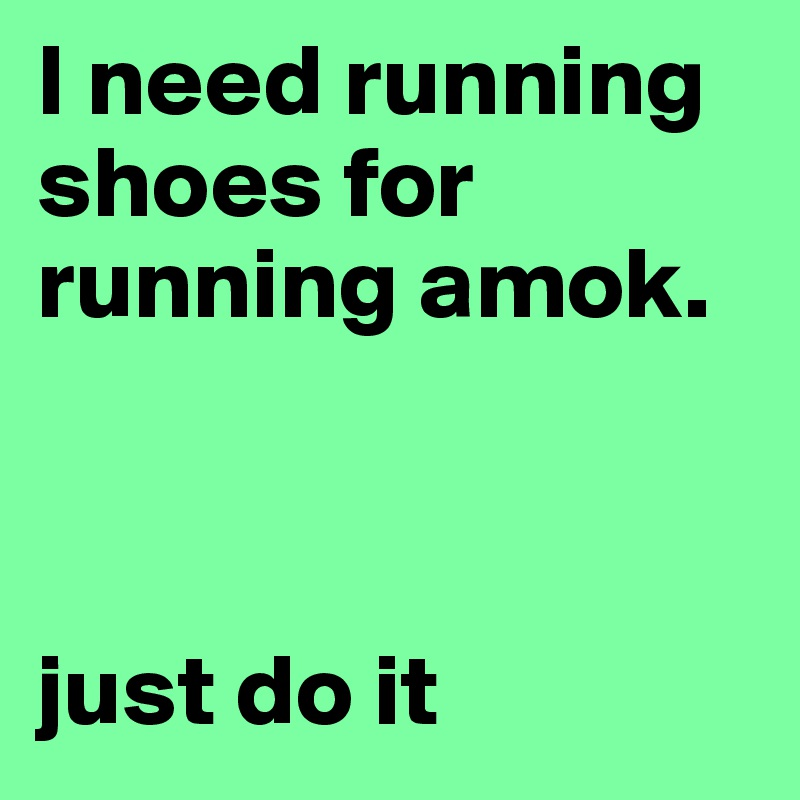 I need running shoes for running amok.    just do it